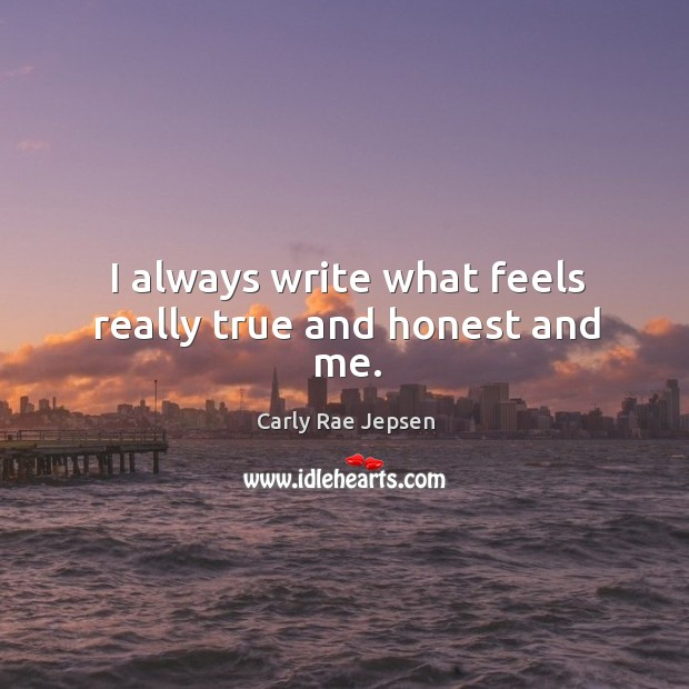 I always write what feels really true and honest and me. Carly Rae Jepsen Picture Quote