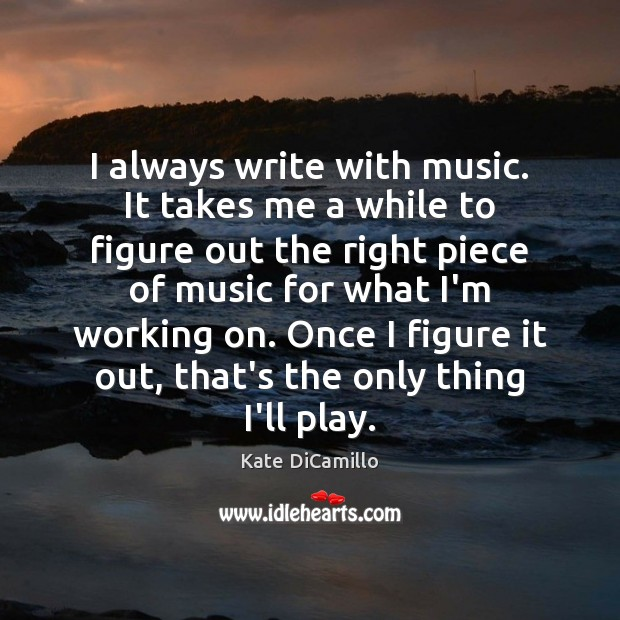 I always write with music. It takes me a while to figure Image