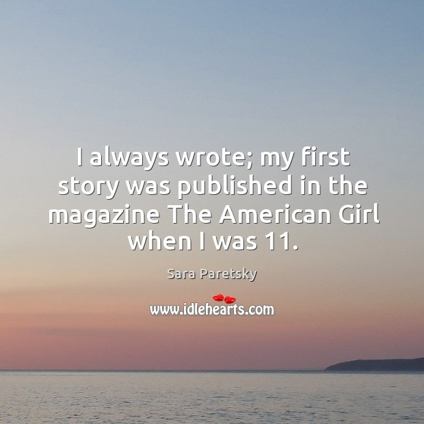 I always wrote; my first story was published in the magazine the american girl when I was 11. Image