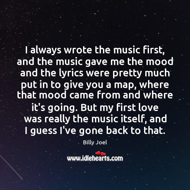 I always wrote the music first, and the music gave me the Billy Joel Picture Quote