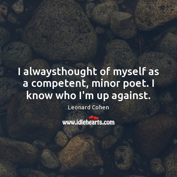 I alwaysthought of myself as a competent, minor poet. I know who I'm up against. Leonard Cohen Picture Quote