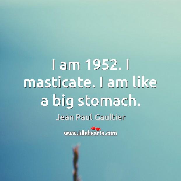 I am 1952. I masticate. I am like a big stomach. Image
