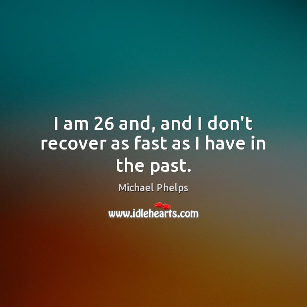 I am 26 and, and I don't recover as fast as I have in the past. Michael Phelps Picture Quote