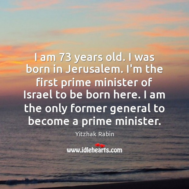 I am 73 years old. I was born in Jerusalem. I'm the first Yitzhak Rabin Picture Quote