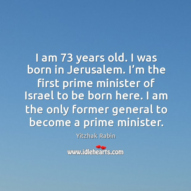 I am 73 years old. I was born in jerusalem. I'm the first prime minister of israel to be born here. Yitzhak Rabin Picture Quote