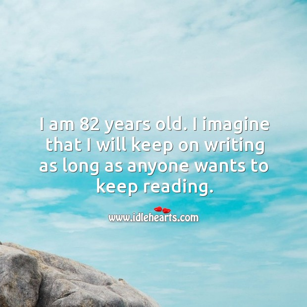 I am 82 years old. I imagine that I will keep on writing as long as anyone wants to keep reading. Image