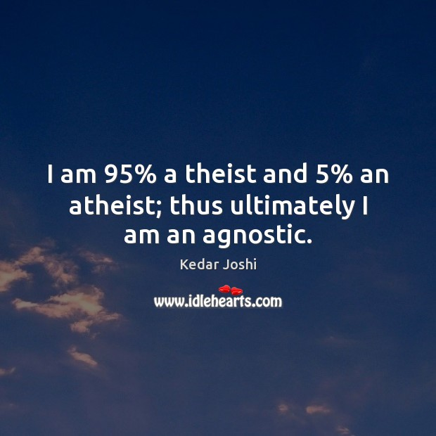 I am 95% a theist and 5% an atheist; thus ultimately I am an agnostic. Kedar Joshi Picture Quote