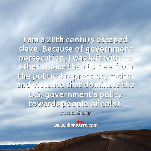 I am a 20th century escaped slave. Because of government persecution, I Assata Shakur Picture Quote