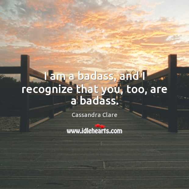 I am a badass, and I recognize that you, too, are a badass. Image