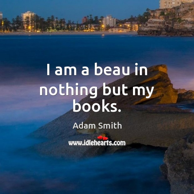 I am a beau in nothing but my books. Adam Smith Picture Quote