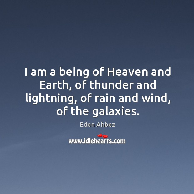 I am a being of heaven and earth, of thunder and lightning, of rain and wind, of the galaxies. Image