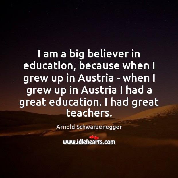 I am a big believer in education, because when I grew up Image