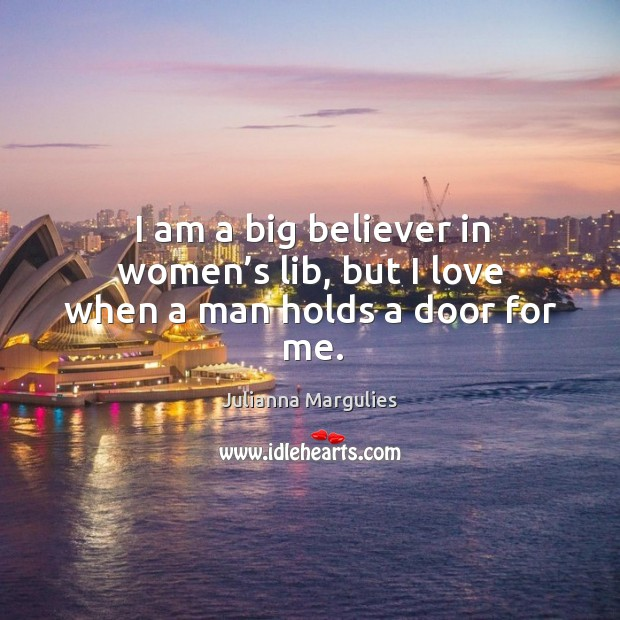 I am a big believer in women's lib, but I love when a man holds a door for me. Julianna Margulies Picture Quote