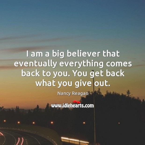 I am a big believer that eventually everything comes back to you. You get back what you give out. Nancy Reagan Picture Quote