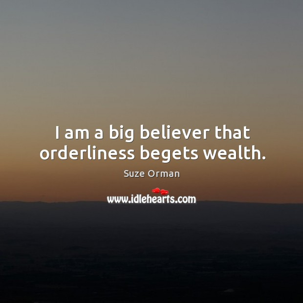 I am a big believer that orderliness begets wealth. Image