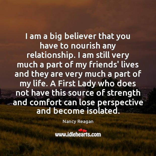 I am a big believer that you have to nourish any relationship. Nancy Reagan Picture Quote
