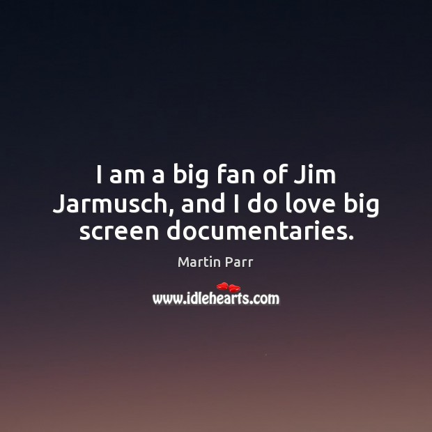Image, I am a big fan of Jim Jarmusch, and I do love big screen documentaries.