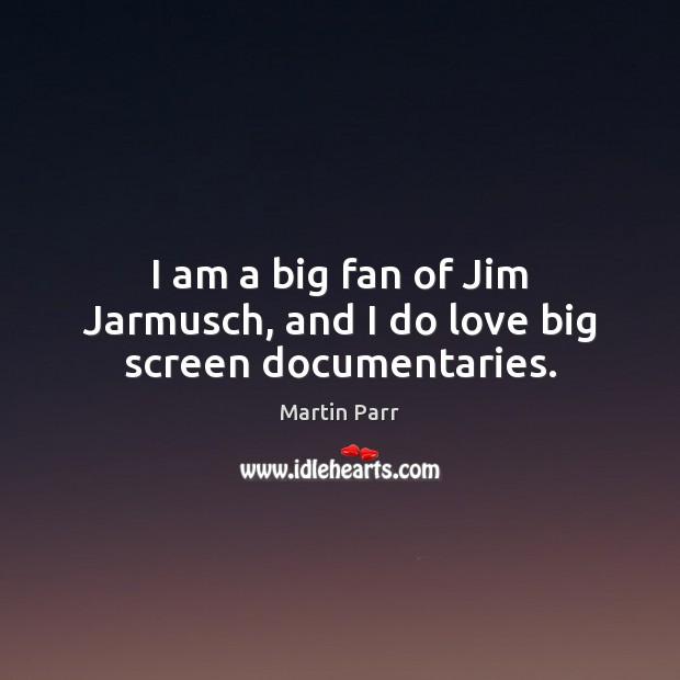 Image, I am a big fan of Jim Jarmusch, and I do love big screen documentaries.