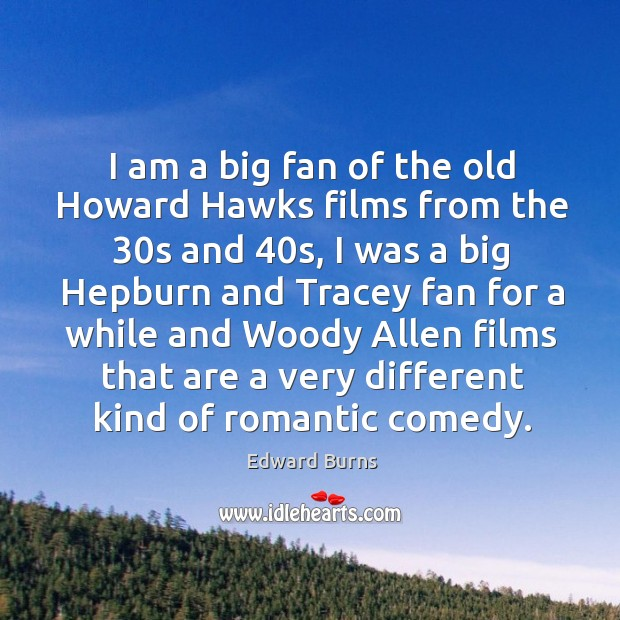 I am a big fan of the old howard hawks films from the 30s and 40s, I was a big hepburn and Edward Burns Picture Quote