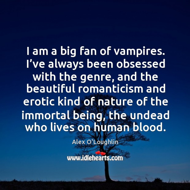 Image, I am a big fan of vampires. I've always been obsessed with the genre, and the beautiful