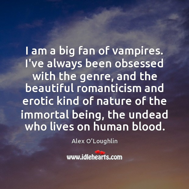 Image, I am a big fan of vampires. I've always been obsessed with