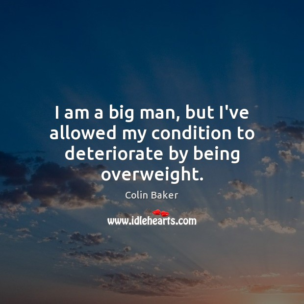 I am a big man, but I've allowed my condition to deteriorate by being overweight. Image