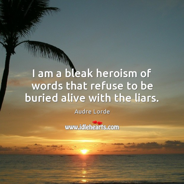I am a bleak heroism of words that refuse to be buried alive with the liars. Audre Lorde Picture Quote