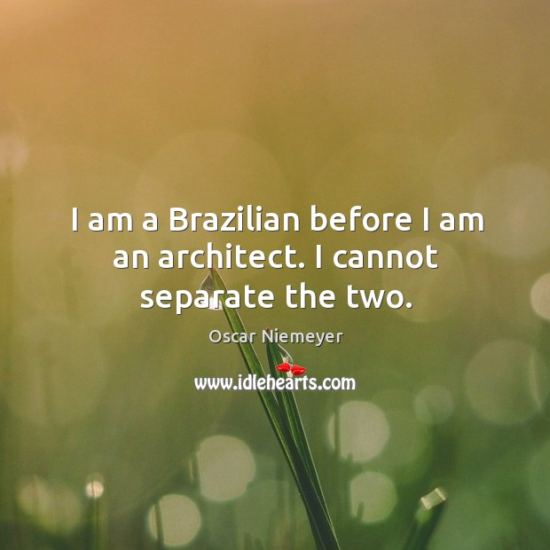 I am a Brazilian before I am an architect. I cannot separate the two. Image