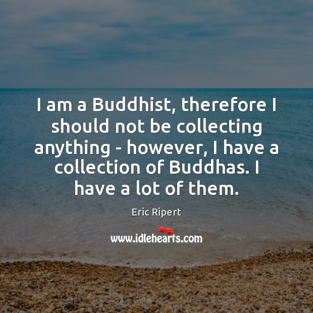 I am a Buddhist, therefore I should not be collecting anything – Image
