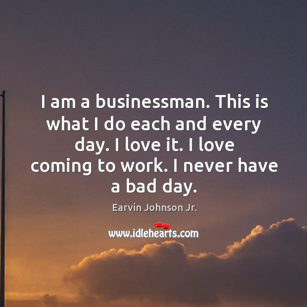 I am a businessman. This is what I do each and every day. I love it. I love coming to work. Image