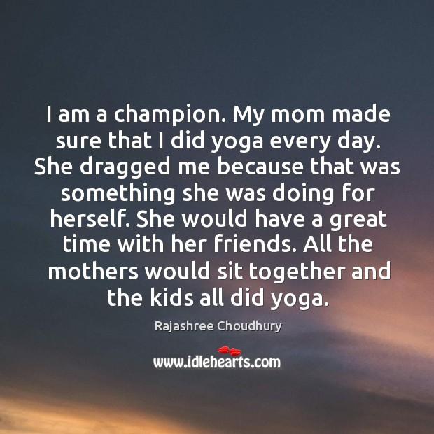 I am a champion. My mom made sure that I did yoga Rajashree Choudhury Picture Quote
