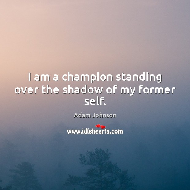Image, I am a champion standing over the shadow of my former self.