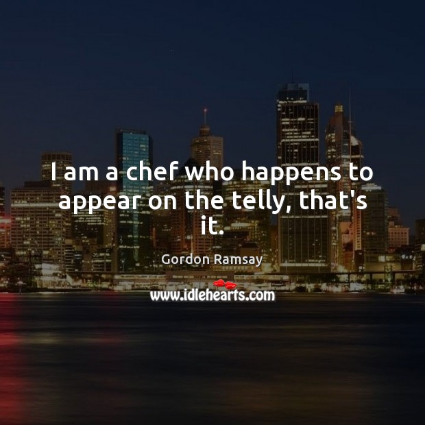 I am a chef who happens to appear on the telly, that's it. Gordon Ramsay Picture Quote