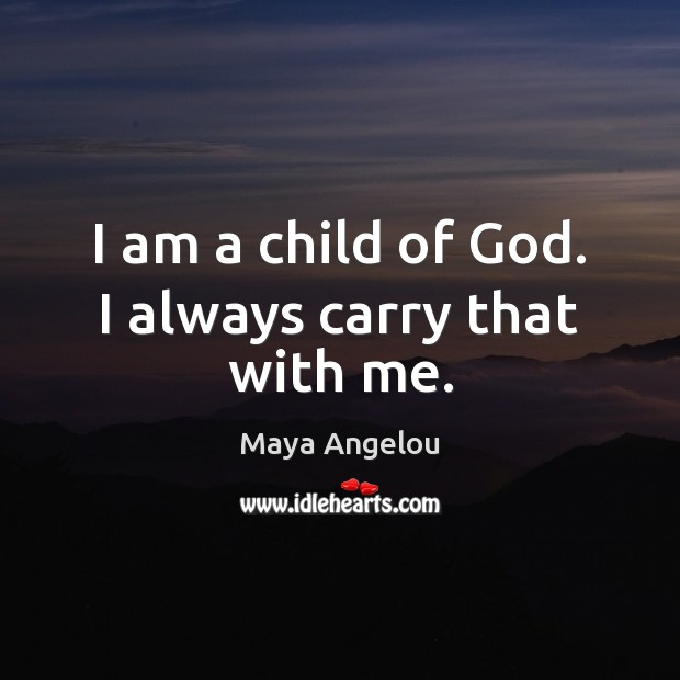 Image, I am a child of God. I always carry that with me.
