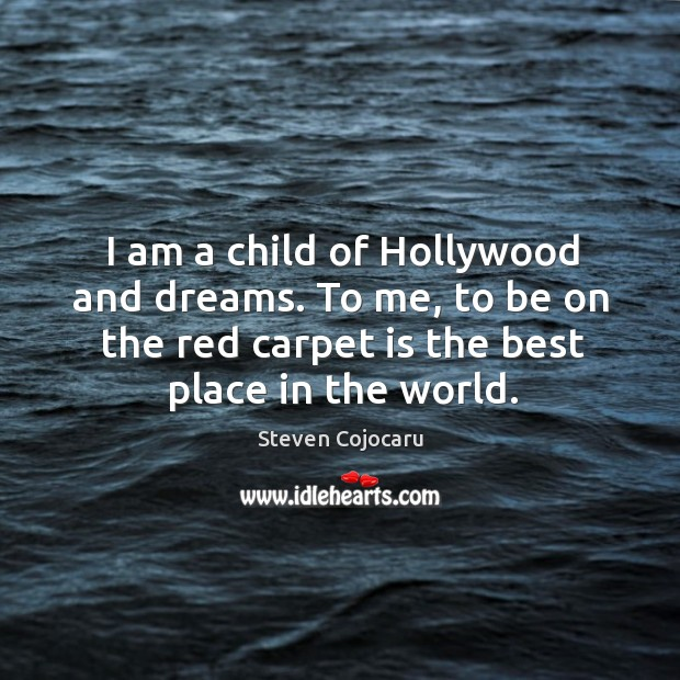 I am a child of hollywood and dreams. To me, to be on the red carpet is the best place in the world. Steven Cojocaru Picture Quote