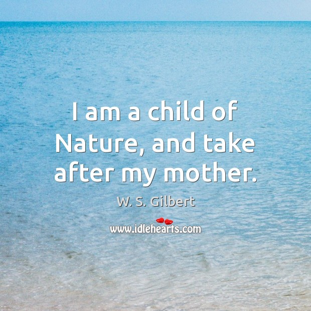 I am a child of Nature, and take after my mother. W. S. Gilbert Picture Quote