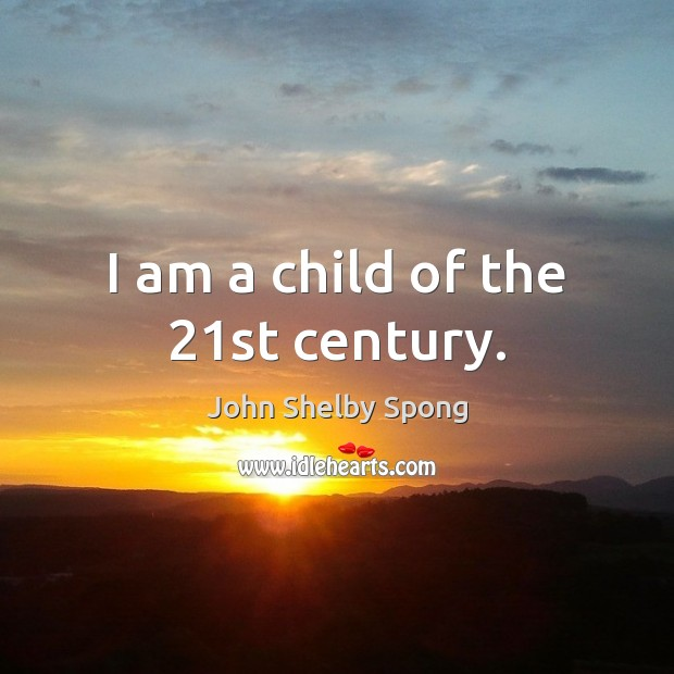 I am a child of the 21st century. John Shelby Spong Picture Quote