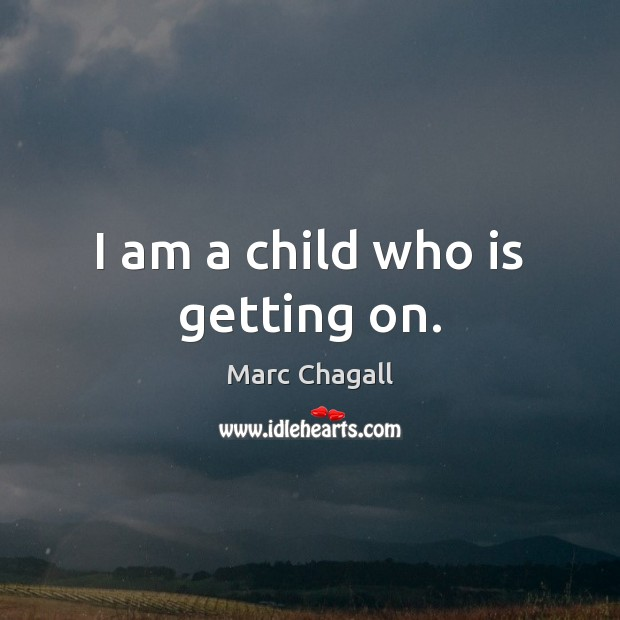 I am a child who is getting on. Marc Chagall Picture Quote