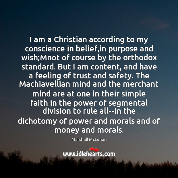 I am a Christian according to my conscience in belief,in purpose Marshall McLuhan Picture Quote