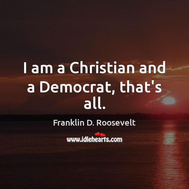 I am a Christian and a Democrat, that's all. Franklin D. Roosevelt Picture Quote