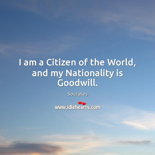Image, I am a Citizen of the World, and my Nationality is Goodwill.