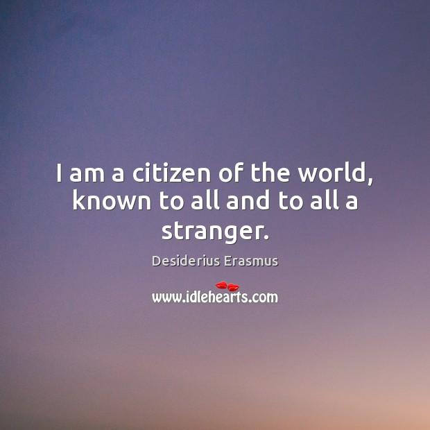 I am a citizen of the world, known to all and to all a stranger. Desiderius Erasmus Picture Quote