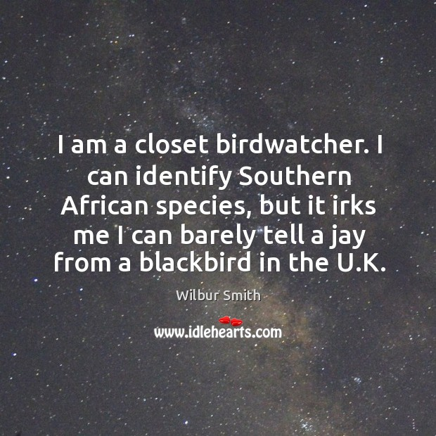 I am a closet birdwatcher. I can identify Southern African species, but Wilbur Smith Picture Quote