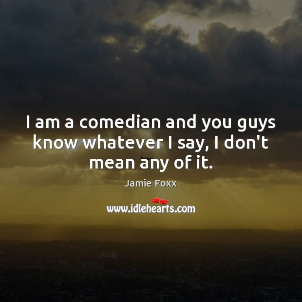 I am a comedian and you guys know whatever I say, I don't mean any of it. Jamie Foxx Picture Quote