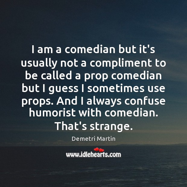 I am a comedian but it's usually not a compliment to be Demetri Martin Picture Quote