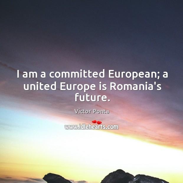 I am a committed European; a united Europe is Romania's future. Image
