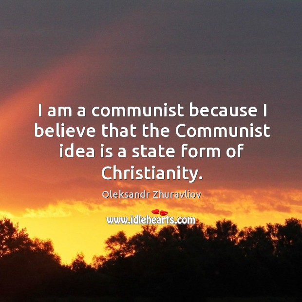 I am a communist because I believe that the communist idea is a state form of christianity. Image