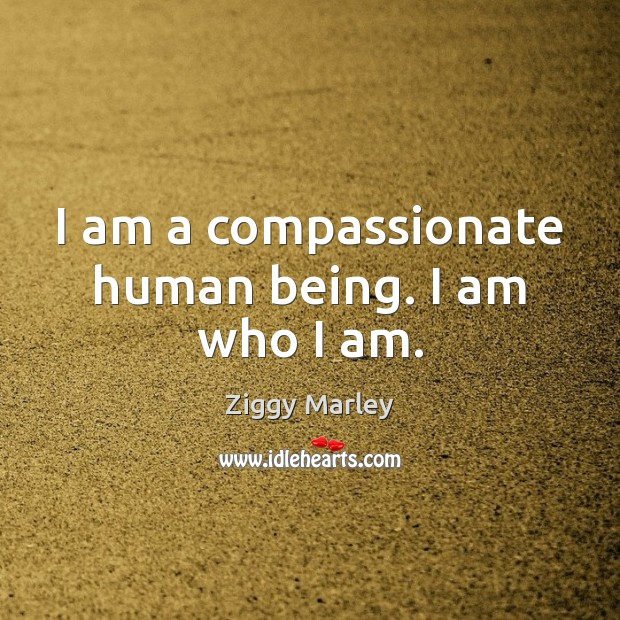 I am a compassionate human being. I am who I am. Ziggy Marley Picture Quote