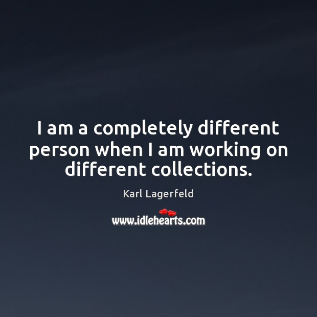 I am a completely different person when I am working on different collections. Karl Lagerfeld Picture Quote