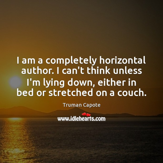 I am a completely horizontal author. I can't think unless I'm lying Image
